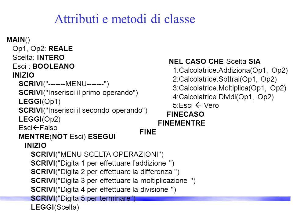 Attributi e metodi di classe MAIN() Op1, Op2: REALE Scelta: INTERO Esci : BOOLEANO INIZIO SCRIVI(