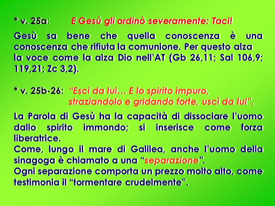 * v. 25a : E Gesù gli ordinò severamente: Taci! Gesù sa bene che quella conoscenza è una conoscenza che rifiuta la comunione. Per questo alza la voce