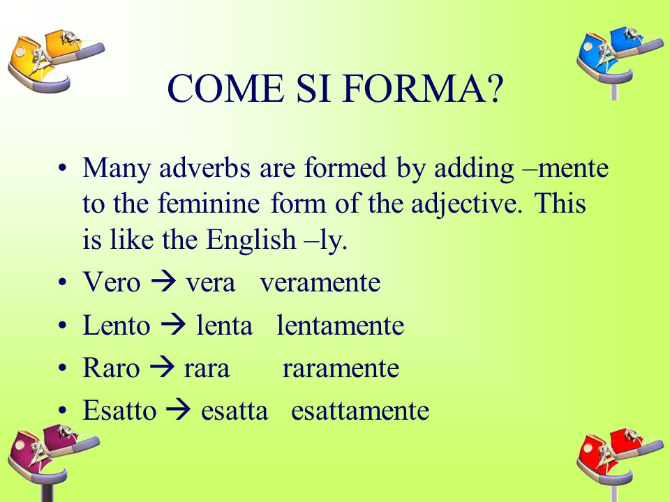 COME SI FORMA.Many adverbs are formed by adding –mente to the feminine form of the adjective.
