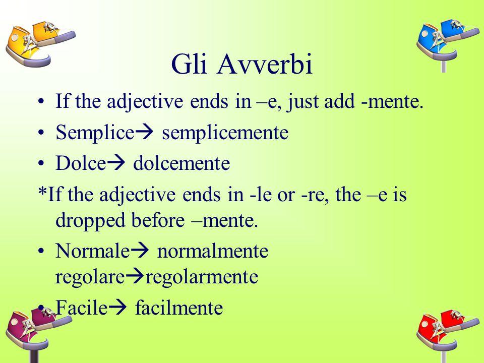 Gli Avverbi If the adjective ends in –e, just add -mente.