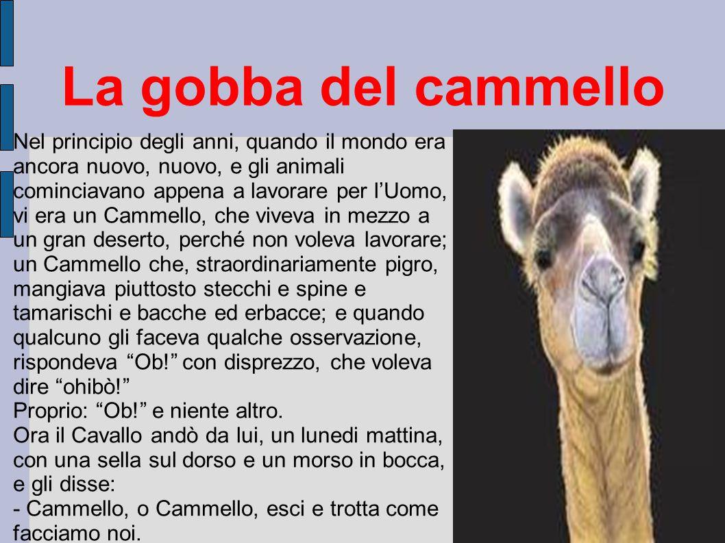 La gobba del cammello Nel principio degli anni, quando il mondo era ancora nuovo, nuovo, e gli animali cominciavano appena a lavorare per l'Uomo, vi e