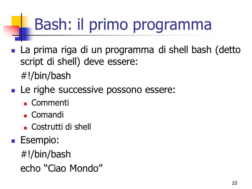 10 Bash: il primo programma La prima riga di un programma di shell bash (detto script di shell) deve essere: #!/bin/bash Le righe successive possono e