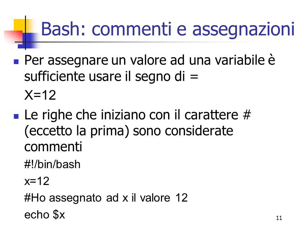 11 Bash: commenti e assegnazioni Per assegnare un valore ad una variabile è sufficiente usare il segno di = X=12 Le righe che iniziano con il caratter