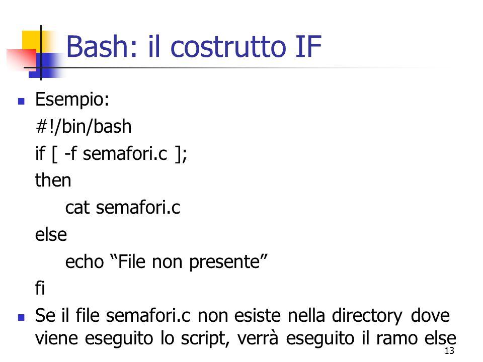 """13 Bash: il costrutto IF Esempio: #!/bin/bash if [ -f semafori.c ]; then cat semafori.c else echo """"File non presente"""" fi Se il file semafori.c non esi"""