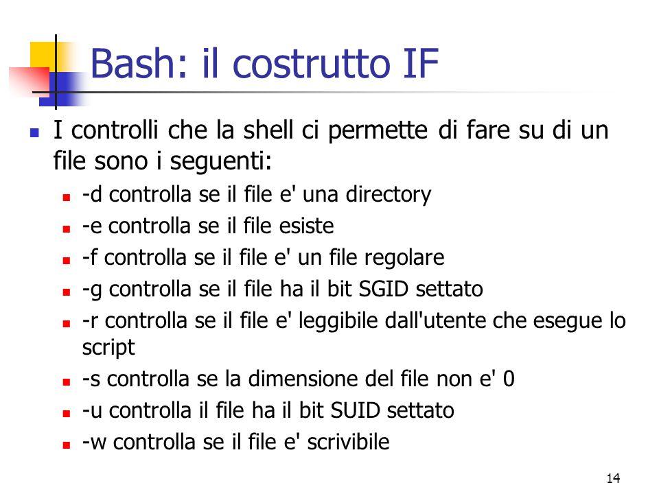 14 Bash: il costrutto IF I controlli che la shell ci permette di fare su di un file sono i seguenti: -d controlla se il file e' una directory -e contr