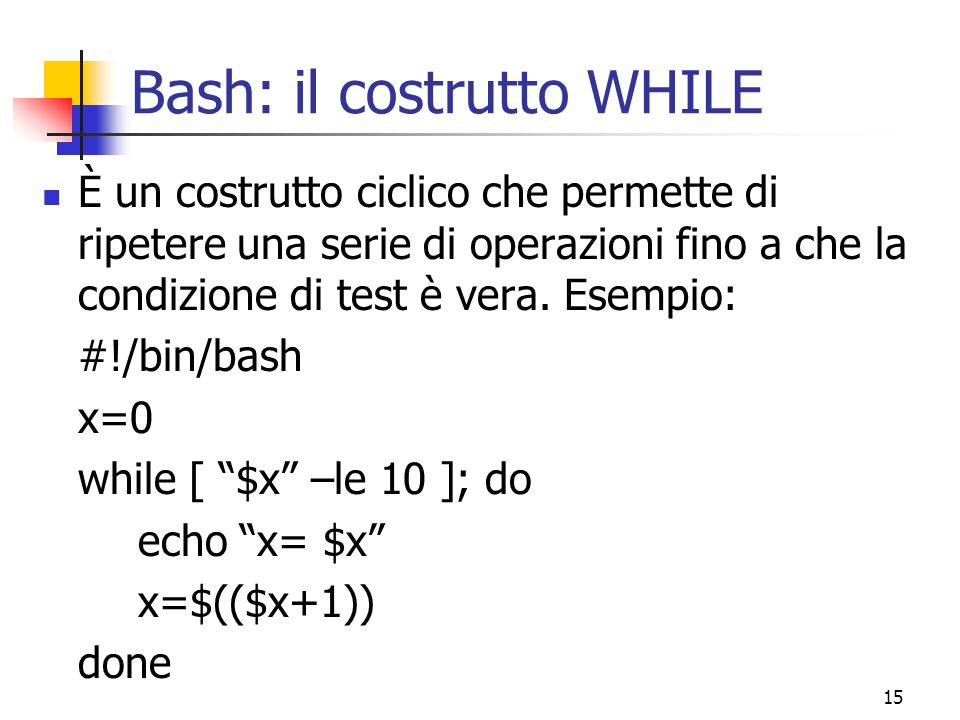 15 Bash: il costrutto WHILE È un costrutto ciclico che permette di ripetere una serie di operazioni fino a che la condizione di test è vera. Esempio: