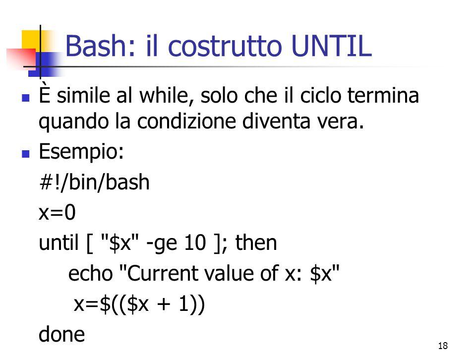 18 Bash: il costrutto UNTIL È simile al while, solo che il ciclo termina quando la condizione diventa vera. Esempio: #!/bin/bash x=0 until [