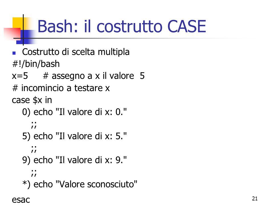 21 Bash: il costrutto CASE Costrutto di scelta multipla #!/bin/bash x=5 # assegno a x il valore 5 # incomincio a testare x case $x in 0) echo