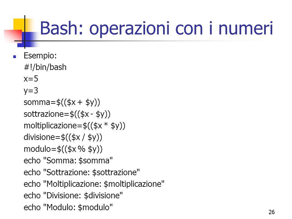 26 Bash: operazioni con i numeri Esempio: #!/bin/bash x=5 y=3 somma=$(($x + $y)) sottrazione=$(($x - $y)) moltiplicazione=$(($x * $y)) divisione=$(($x