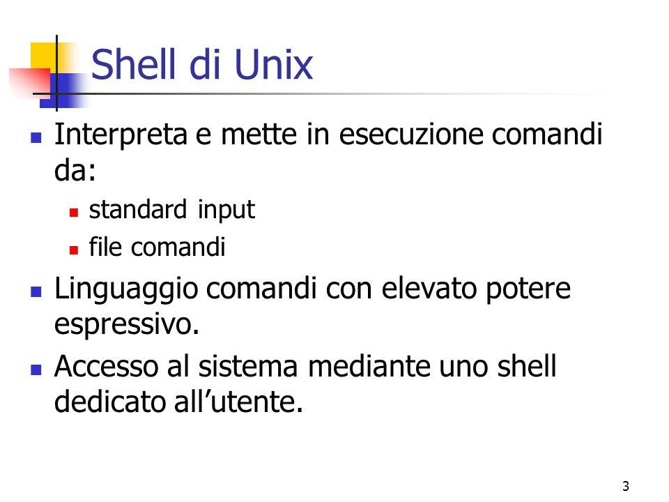 3 Shell di Unix Interpreta e mette in esecuzione comandi da: standard input file comandi Linguaggio comandi con elevato potere espressivo. Accesso al