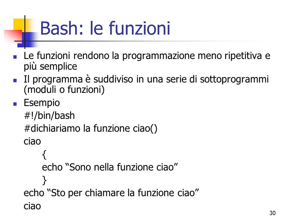 30 Bash: le funzioni Le funzioni rendono la programmazione meno ripetitiva e più semplice Il programma è suddiviso in una serie di sottoprogrammi (mod