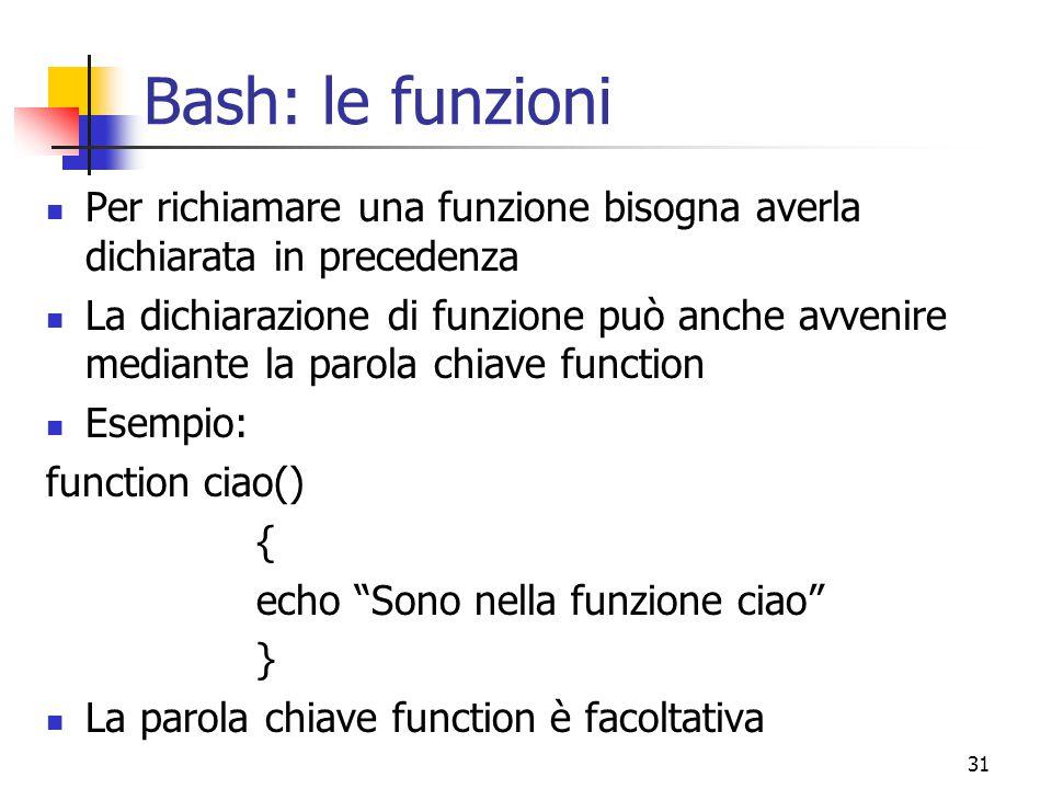 31 Bash: le funzioni Per richiamare una funzione bisogna averla dichiarata in precedenza La dichiarazione di funzione può anche avvenire mediante la p