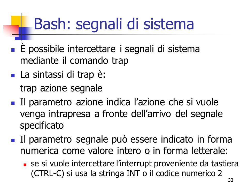 33 Bash: segnali di sistema È possibile intercettare i segnali di sistema mediante il comando trap La sintassi di trap è: trap azione segnale Il param
