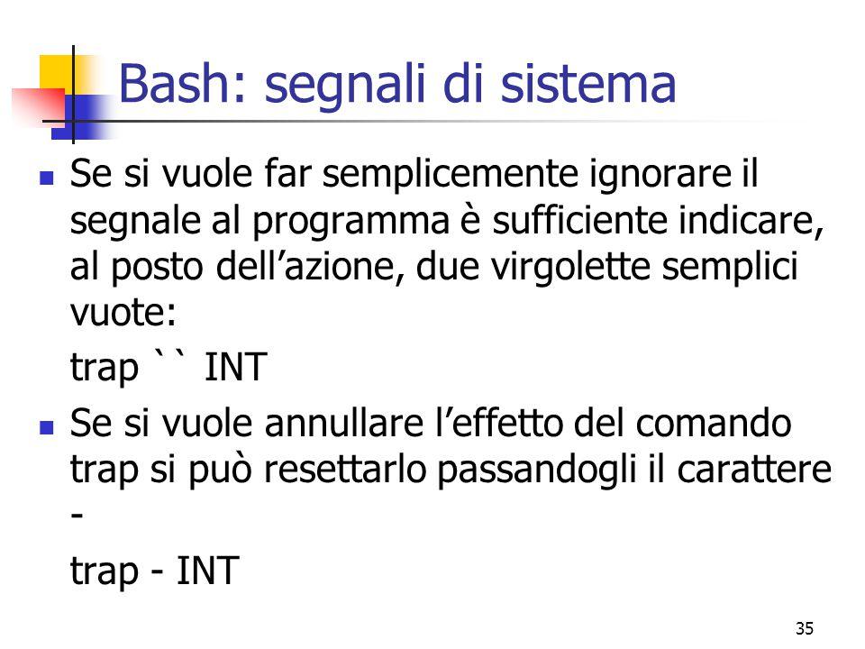 35 Bash: segnali di sistema Se si vuole far semplicemente ignorare il segnale al programma è sufficiente indicare, al posto dell'azione, due virgolett