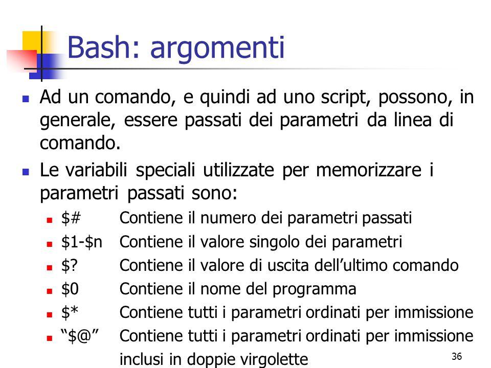 36 Bash: argomenti Ad un comando, e quindi ad uno script, possono, in generale, essere passati dei parametri da linea di comando. Le variabili special