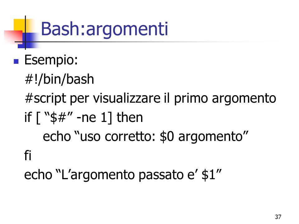 """37 Bash:argomenti Esempio: #!/bin/bash #script per visualizzare il primo argomento if [ """"$#"""" -ne 1] then echo """"uso corretto: $0 argomento"""" fi echo """"L'"""