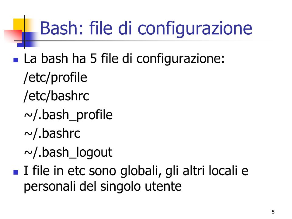 5 Bash: file di configurazione La bash ha 5 file di configurazione: /etc/profile /etc/bashrc ~/.bash_profile ~/.bashrc ~/.bash_logout I file in etc so