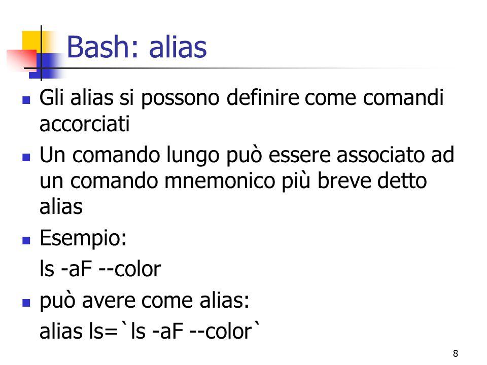 8 Bash: alias Gli alias si possono definire come comandi accorciati Un comando lungo può essere associato ad un comando mnemonico più breve detto alia