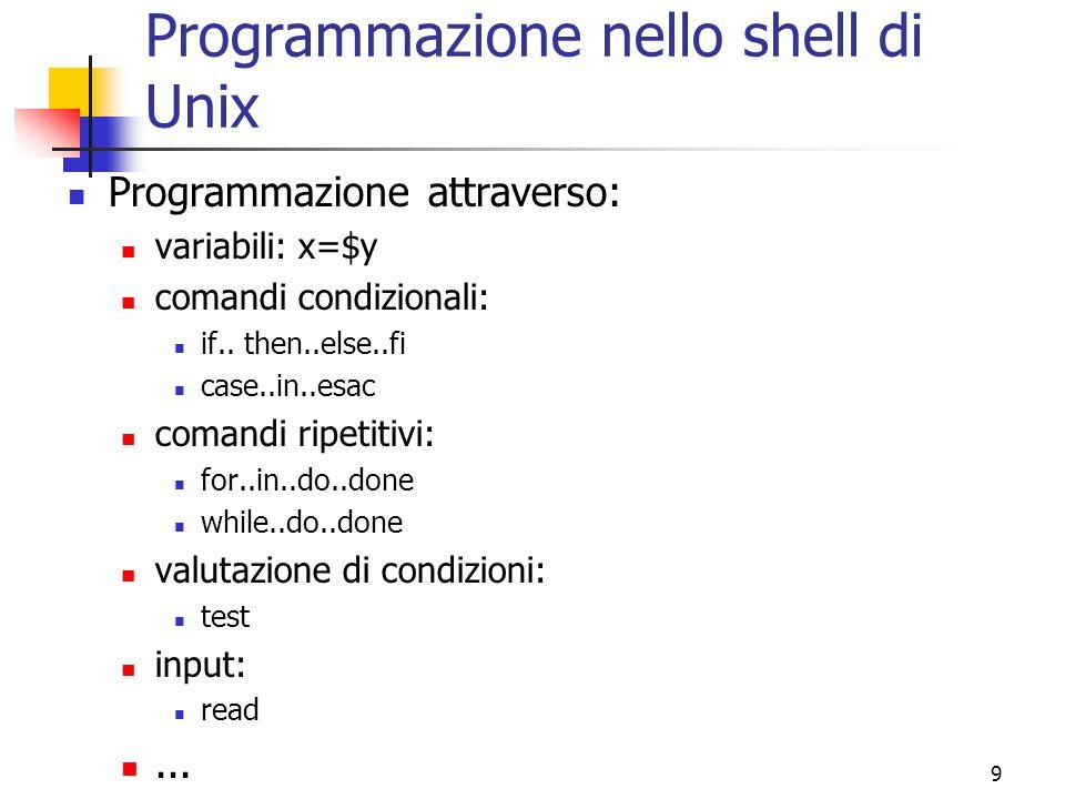 9 Programmazione nello shell di Unix Programmazione attraverso: variabili: x=$y comandi condizionali: if.. then..else..fi case..in..esac comandi ripet