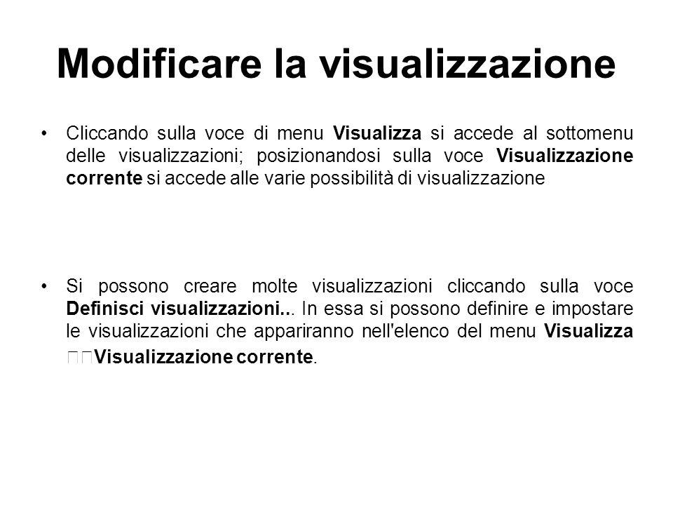 Modificare la visualizzazione Cliccando sulla voce di menu Visualizza si accede al sottomenu delle visualizzazioni; posizionandosi sulla voce Visualizzazione corrente si accede alle varie possibilità di visualizzazione Si possono creare molte visualizzazioni cliccando sulla voce Definisci visualizzazioni...