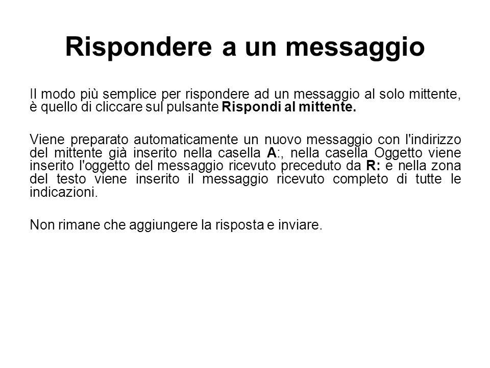 Rispondere a un messaggio Il modo più semplice per rispondere ad un messaggio al solo mittente, è quello di cliccare sul pulsante Rispondi al mittente