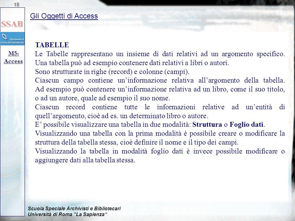 Scuola Speciale Archivisti e Bibliotecari Università di Roma La Sapienza Gli Oggetti di Access M5: Access 18 TABELLE Le Tabelle rappresentano un insieme di dati relativi ad un argomento specifico.