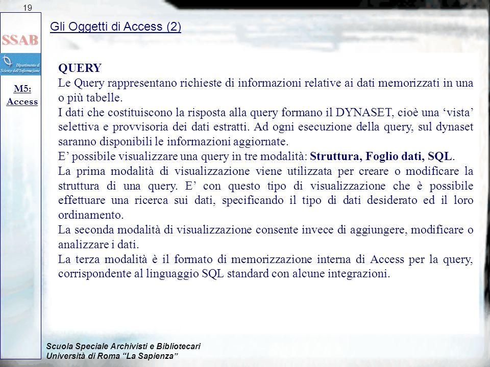 Scuola Speciale Archivisti e Bibliotecari Università di Roma La Sapienza Gli Oggetti di Access (2) M5: Access 19 QUERY Le Query rappresentano richieste di informazioni relative ai dati memorizzati in una o più tabelle.