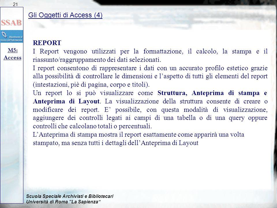 Scuola Speciale Archivisti e Bibliotecari Università di Roma La Sapienza Gli Oggetti di Access (4) M5: Access 21 REPORT I Report vengono utilizzati per la formattazione, il calcolo, la stampa e il riassunto/raggruppamento dei dati selezionati.