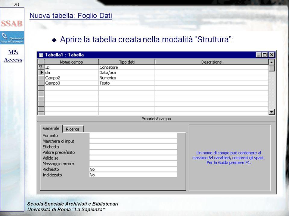 Scuola Speciale Archivisti e Bibliotecari Università di Roma La Sapienza Nuova tabella: Foglio Dati M5: Access 26 u Aprire la tabella creata nella modalità Struttura :