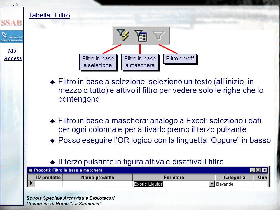 Scuola Speciale Archivisti e Bibliotecari Università di Roma La Sapienza Tabella: Filtro M5: Access 35 u Filtro in base a selezione: seleziono un testo (all'inizio, in mezzo o tutto) e attivo il filtro per vedere solo le righe che lo contengono u Filtro in base a maschera: analogo a Excel: seleziono i dati per ogni colonna e per attivarlo premo il terzo pulsante u Posso eseguire l'OR logico con la linguetta Oppure in basso u Il terzo pulsante in figura attiva e disattiva il filtro Filtro in base a selezione Filtro in base a selezione Filtro in base a maschera Filtro in base a maschera Filtro on/off