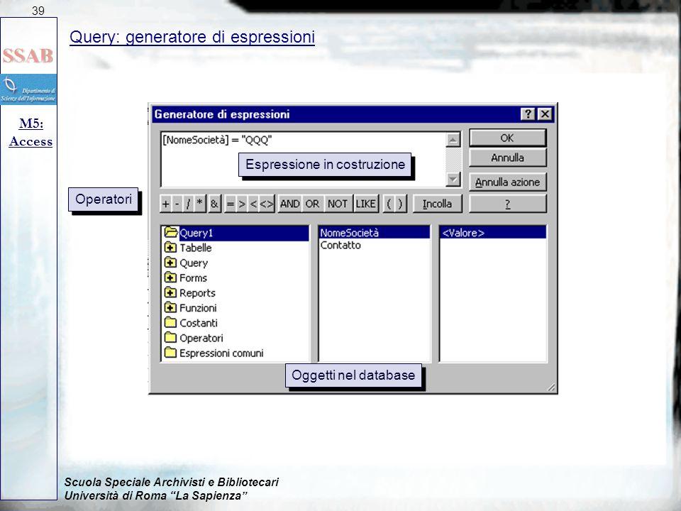 Scuola Speciale Archivisti e Bibliotecari Università di Roma La Sapienza Query: generatore di espressioni M5: Access 39 Espressione in costruzione Operatori Oggetti nel database