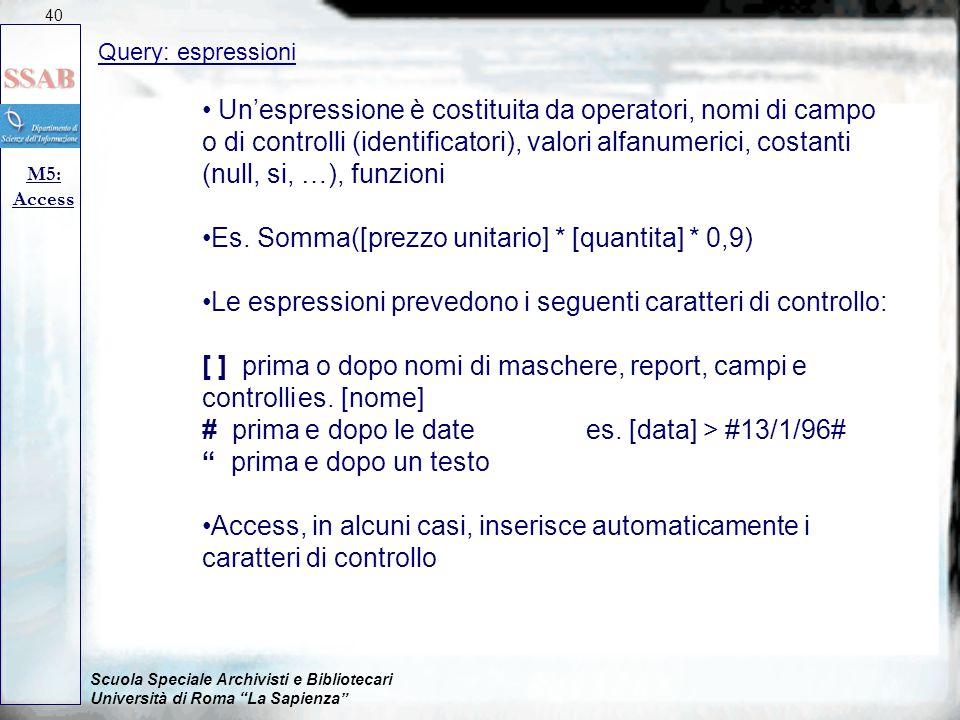 Scuola Speciale Archivisti e Bibliotecari Università di Roma La Sapienza Query: espressioni M5: Access 40 Un'espressione è costituita da operatori, nomi di campo o di controlli (identificatori), valori alfanumerici, costanti (null, si, …), funzioni Es.