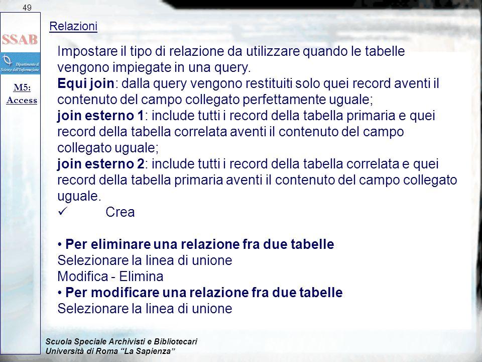 Scuola Speciale Archivisti e Bibliotecari Università di Roma La Sapienza Relazioni M5: Access 49 Impostare il tipo di relazione da utilizzare quando le tabelle vengono impiegate in una query.