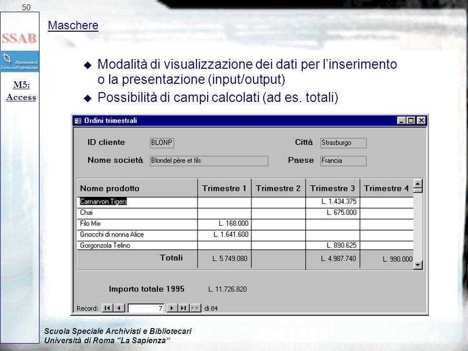 Scuola Speciale Archivisti e Bibliotecari Università di Roma La Sapienza Maschere M5: Access 50 u Modalità di visualizzazione dei dati per l'inserimento o la presentazione (input/output) u Possibilità di campi calcolati (ad es.