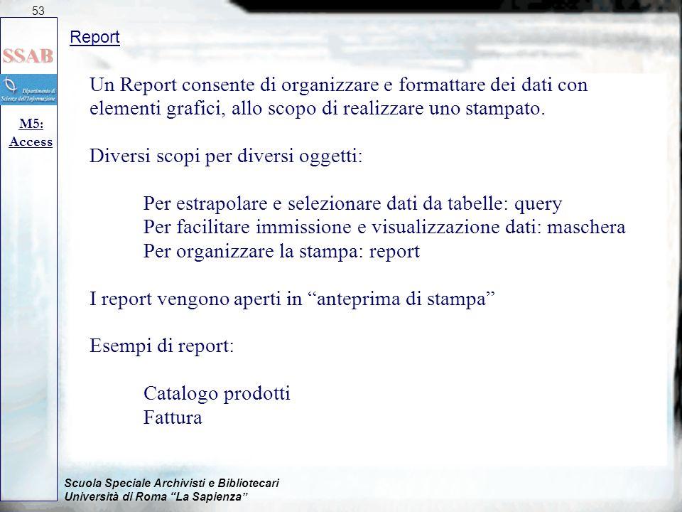 Scuola Speciale Archivisti e Bibliotecari Università di Roma La Sapienza Report M5: Access 53 Un Report consente di organizzare e formattare dei dati con elementi grafici, allo scopo di realizzare uno stampato.