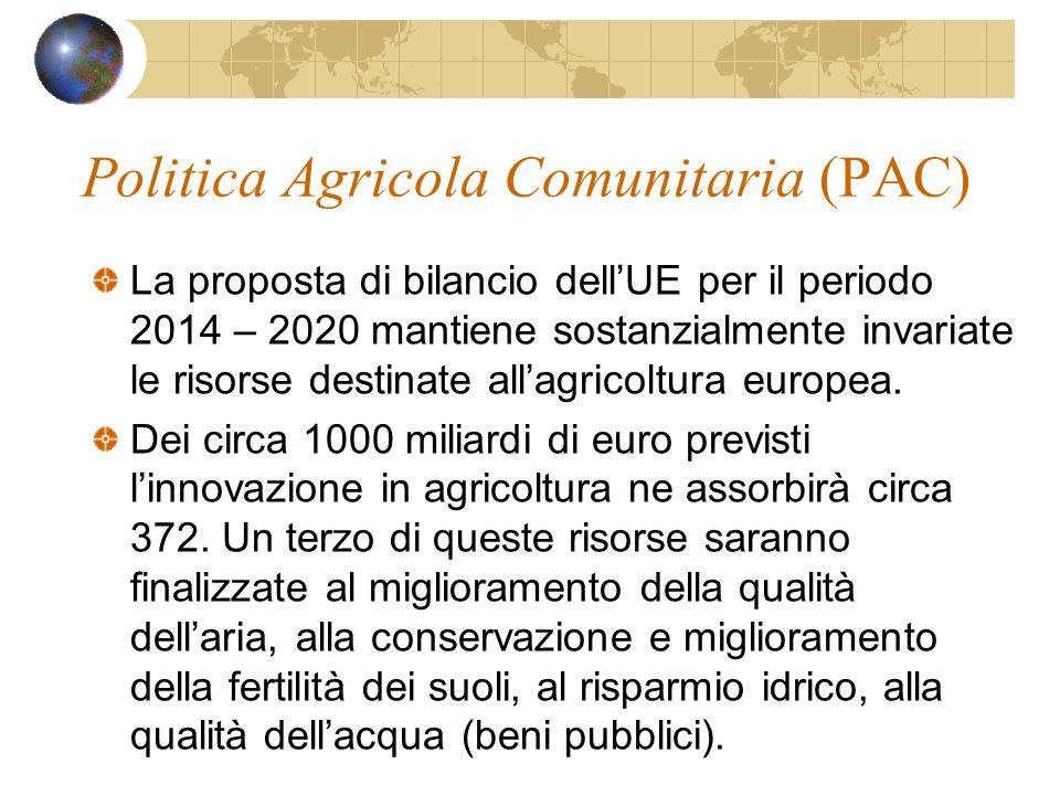 Politica Agricola Comunitaria (PAC) La proposta di bilancio dell'UE per il periodo 2014 – 2020 mantiene sostanzialmente invariate le risorse destinate all'agricoltura europea.