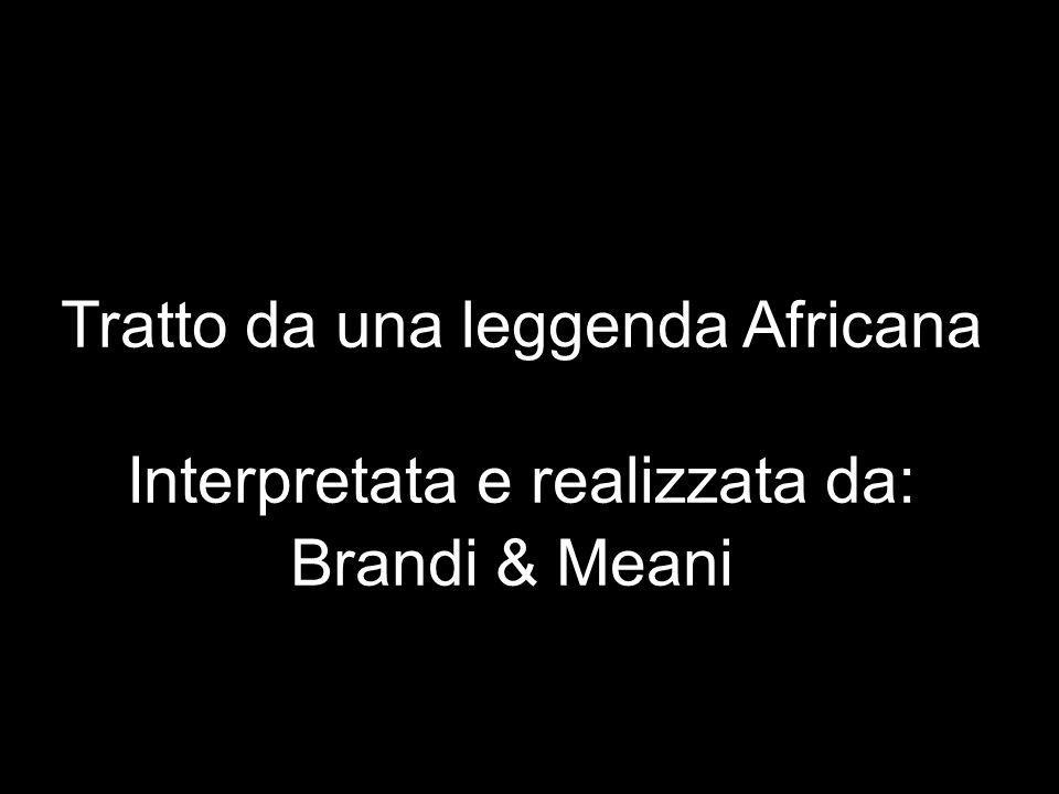 Tratto da una leggenda Africana Interpretata e realizzata da: Brandi & Meani