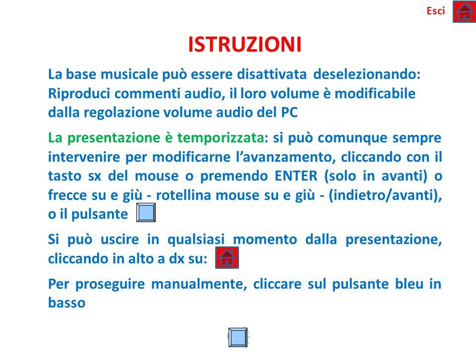 ISTRUZIONI La base musicale può essere disattivata deselezionando: Riproduci commenti audio, il loro volume è modificabile dalla regolazione volume audio del PC La presentazione è temporizzata: si può comunque sempre intervenire per modificarne l'avanzamento, cliccando con il tasto sx del mouse o premendo ENTER (solo in avanti) o frecce su e giù - rotellina mouse su e giù - (indietro/avanti), o il pulsante Si può uscire in qualsiasi momento dalla presentazione, cliccando in alto a dx su: Per proseguire manualmente, cliccare sul pulsante bleu in basso Esci