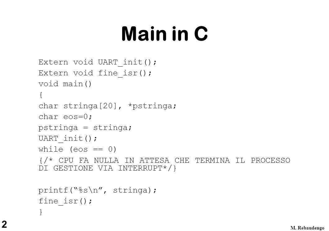 2 M. Rebaudengo Main in C Extern void UART_init(); Extern void fine_isr(); void main() { char stringa[20], *pstringa; char eos=0; pstringa = stringa;