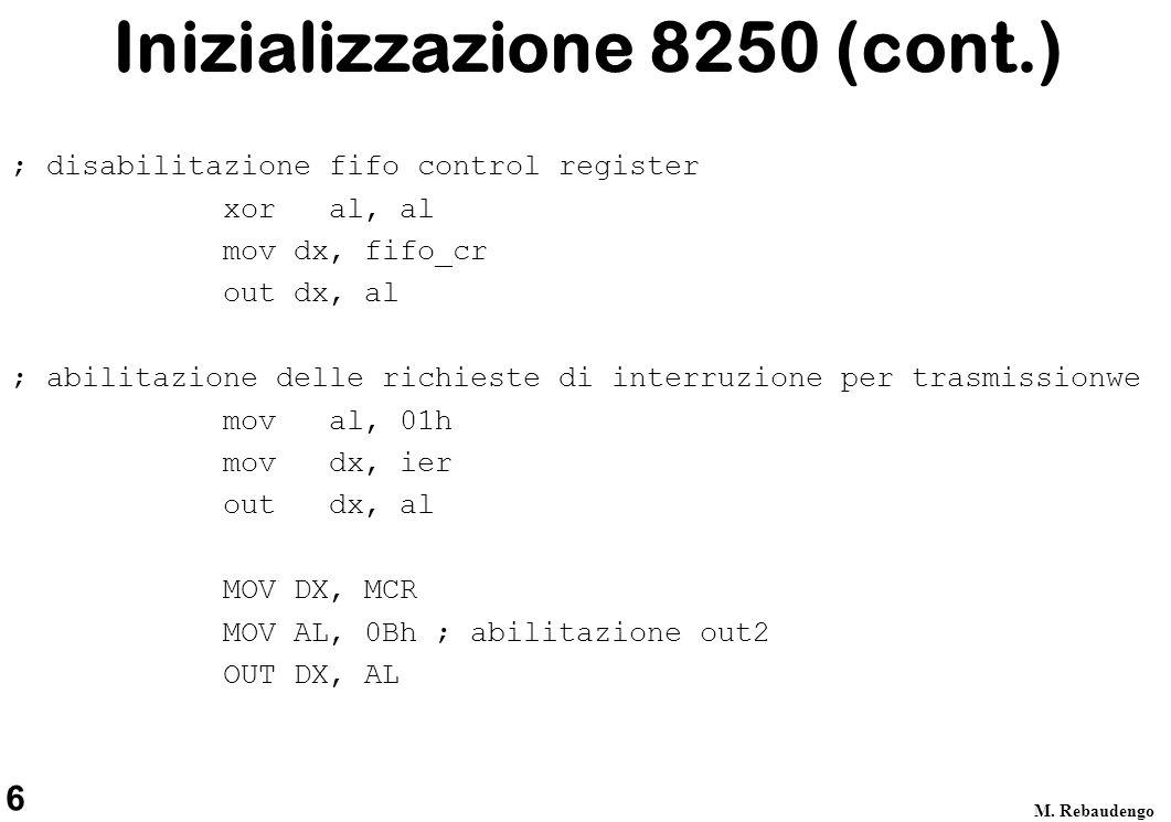 6 M. Rebaudengo Inizializzazione 8250 (cont.) ; disabilitazione fifo control register xor al, al mov dx, fifo_cr out dx, al ; abilitazione delle richi