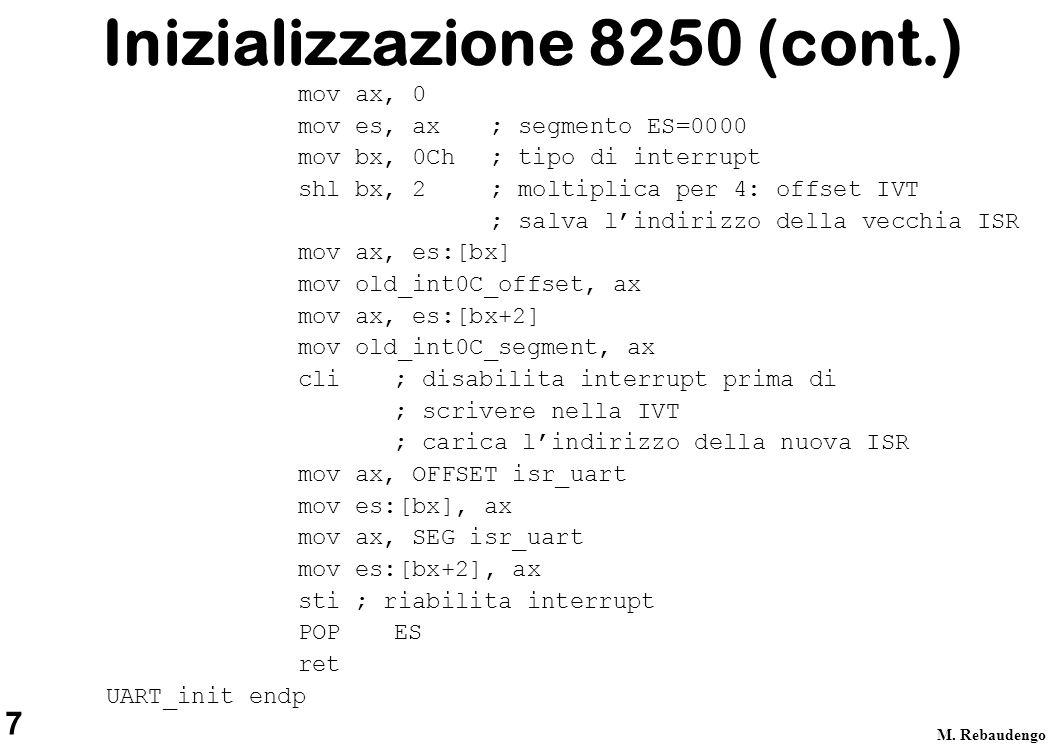 7 M. Rebaudengo Inizializzazione 8250 (cont.) mov ax, 0 mov es, ax ; segmento ES=0000 mov bx, 0Ch ; tipo di interrupt shl bx, 2 ; moltiplica per 4: of
