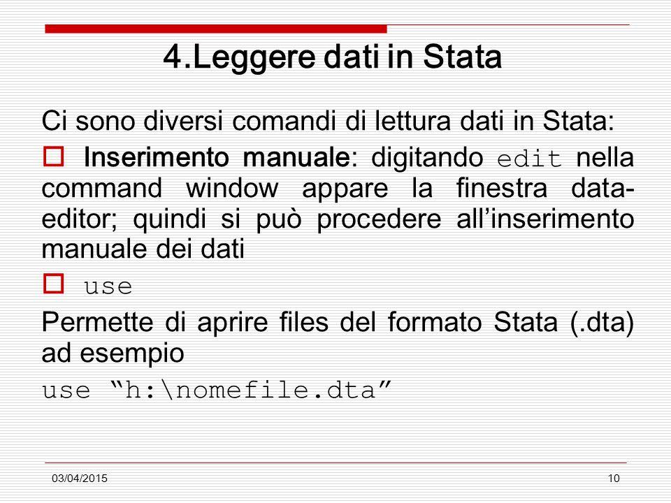 03/04/201510 4.Leggere dati in Stata Ci sono diversi comandi di lettura dati in Stata:  Inserimento manuale: digitando edit nella command window appare la finestra data- editor; quindi si può procedere all'inserimento manuale dei dati  use Permette di aprire files del formato Stata (.dta) ad esempio use h:\nomefile.dta