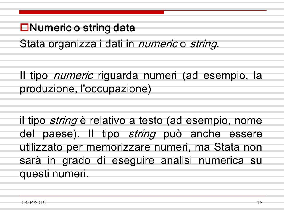 03/04/201518  Numeric o string data Stata organizza i dati in numeric o string. Il tipo numeric riguarda numeri (ad esempio, la produzione, l'occupaz