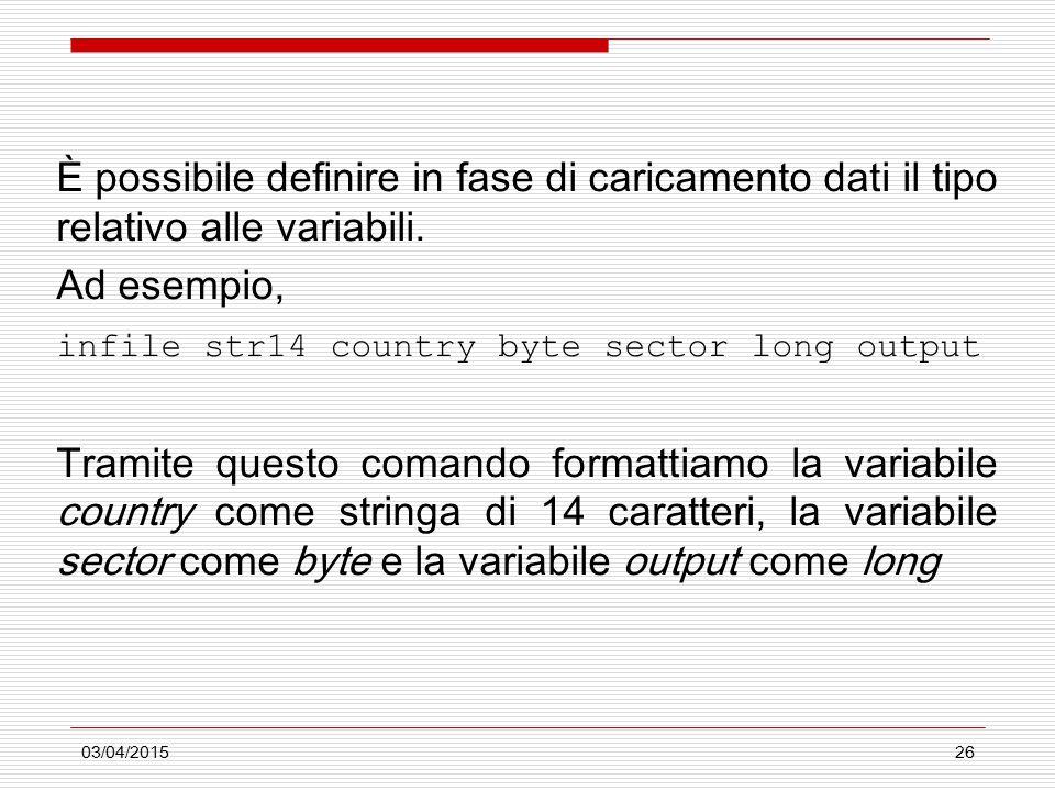03/04/201526 È possibile definire in fase di caricamento dati il tipo relativo alle variabili. Ad esempio, infile str14 country byte sector long outpu