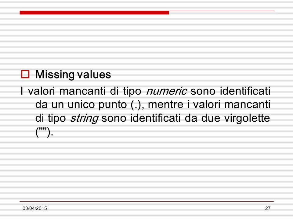 03/04/201527  Missing values I valori mancanti di tipo numeric sono identificati da un unico punto (.), mentre i valori mancanti di tipo string sono identificati da due virgolette ( ).