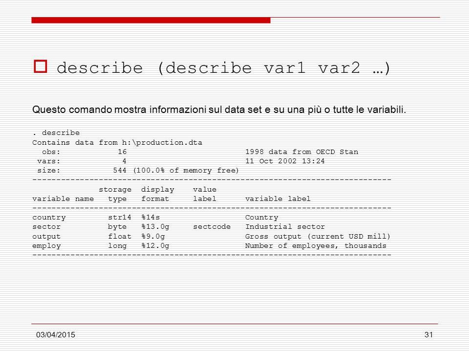 03/04/201531  describe (describe var1 var2 …) Questo comando mostra informazioni sul data set e su una più o tutte le variabili.. describe Contains d