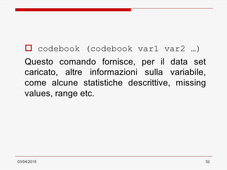 03/04/201532  codebook (codebook var1 var2 …) Questo comando fornisce, per il data set caricato, altre informazioni sulla variabile, come alcune statistiche descrittive, missing values, range etc.