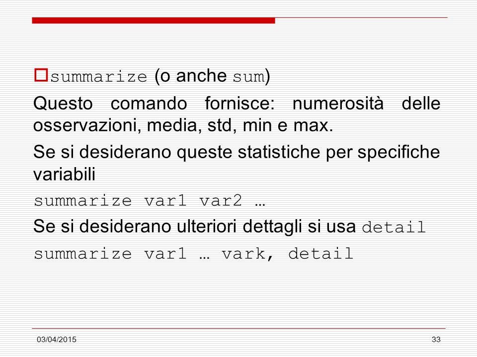 03/04/201533  summarize (o anche sum ) Questo comando fornisce: numerosità delle osservazioni, media, std, min e max. Se si desiderano queste statist
