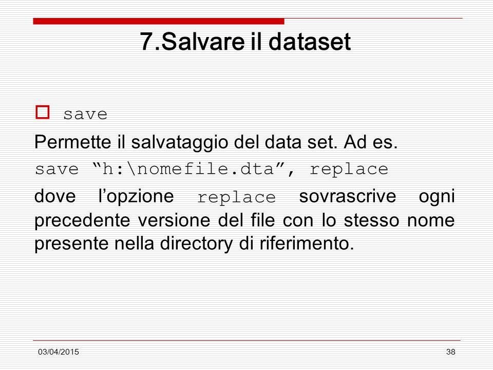"""03/04/201538 7.Salvare il dataset  save Permette il salvataggio del data set. Ad es. save """"h:\nomefile.dta"""", replace dove l'opzione replace sovrascri"""