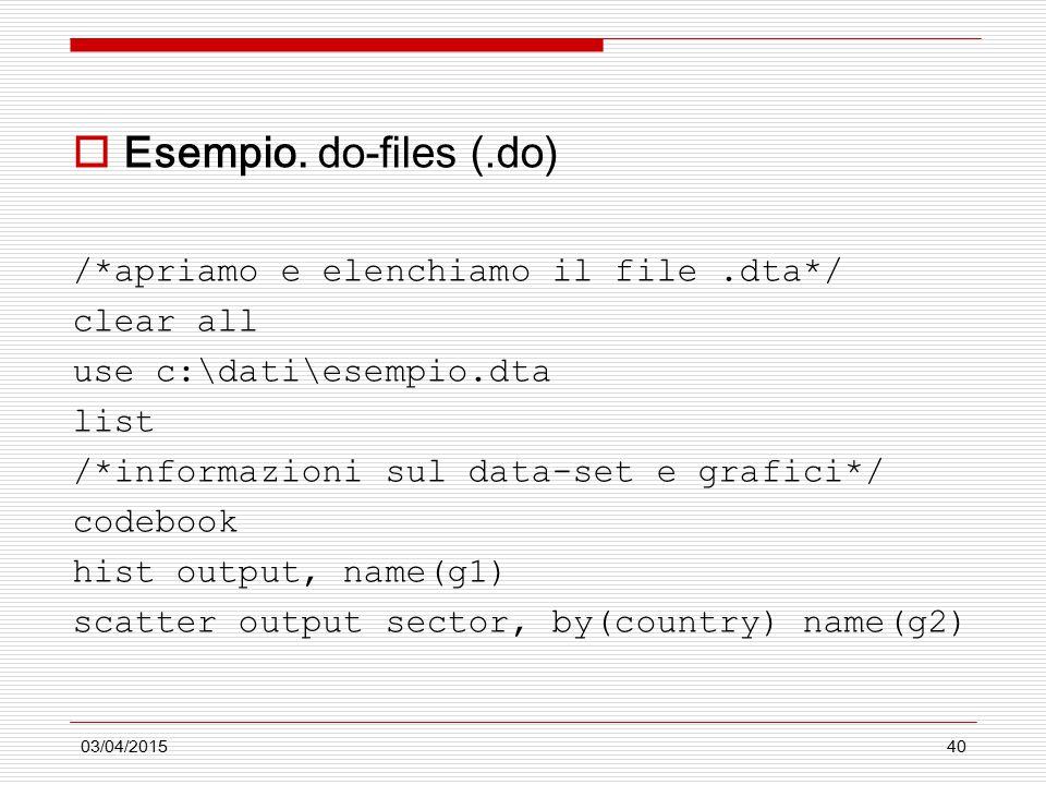 03/04/201540  Esempio. do-files (.do) /*apriamo e elenchiamo il file.dta*/ clear all use c:\dati\esempio.dta list /*informazioni sul data-set e grafi